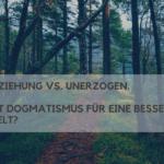 Erziehung vs. Unerzogen. Mit Dogmatismus für eine bessere Welt?
