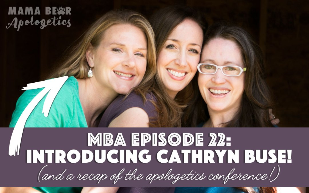 MBA Episode 22: Introducing Cathryn Buse (and a recap of the apologetics conference)