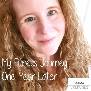 My Fitness Journey - One Year Later - MamaExercises.com