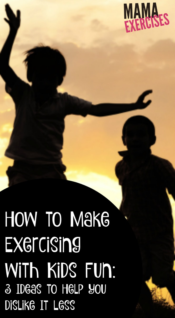 How to Make Exercising with Kids Fun - 3 Ideas to Help You Dislike It Less - MamaExercises.com