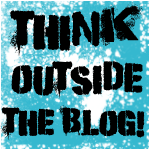 Think Outside the Blog – Weekly Blog Hop – Week 1!