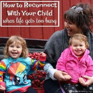 How to Reconnect With Your Child When Life Gets Too Busy