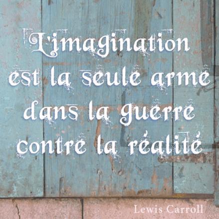 L'imagination est la seule arme dans la guerre contre la réalité - Lewis Carroll