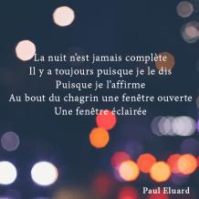 La Nuit n'est jamais complète Il y a toujours puisque je le dis Puisque je l'affirme Au bout du chagrin une fenêtre ouverte Une fenêtre éclairée - Paul Eluard
