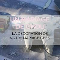 Un Mariage de Chou #22: La déco Geek de notre joli jour