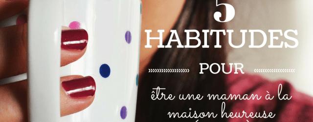 5 habitudes à prendre pour être une maman à la maison heureuse (pis zen), Blog Mamans Zen, Profession: Mamans à la maison