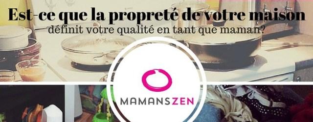 Esr-ce que la propreté de votre maison définit votre qualité en tant que maman, Blog Mamans Zen @MamansZen
