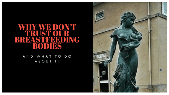 Why we don't trust our breastfeeding bodies. And what to do about it.