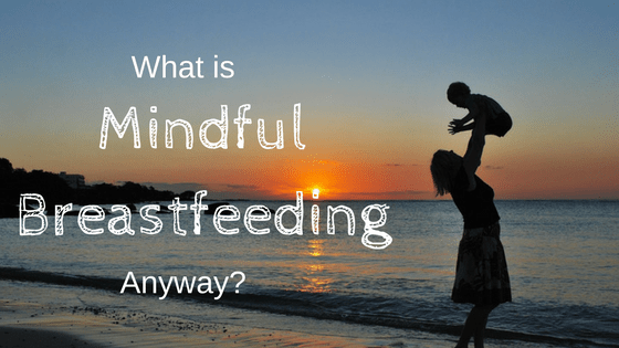 What is Mindful Breastfeeding Anyway?