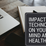 Impact of Technology on Your Mind and Health