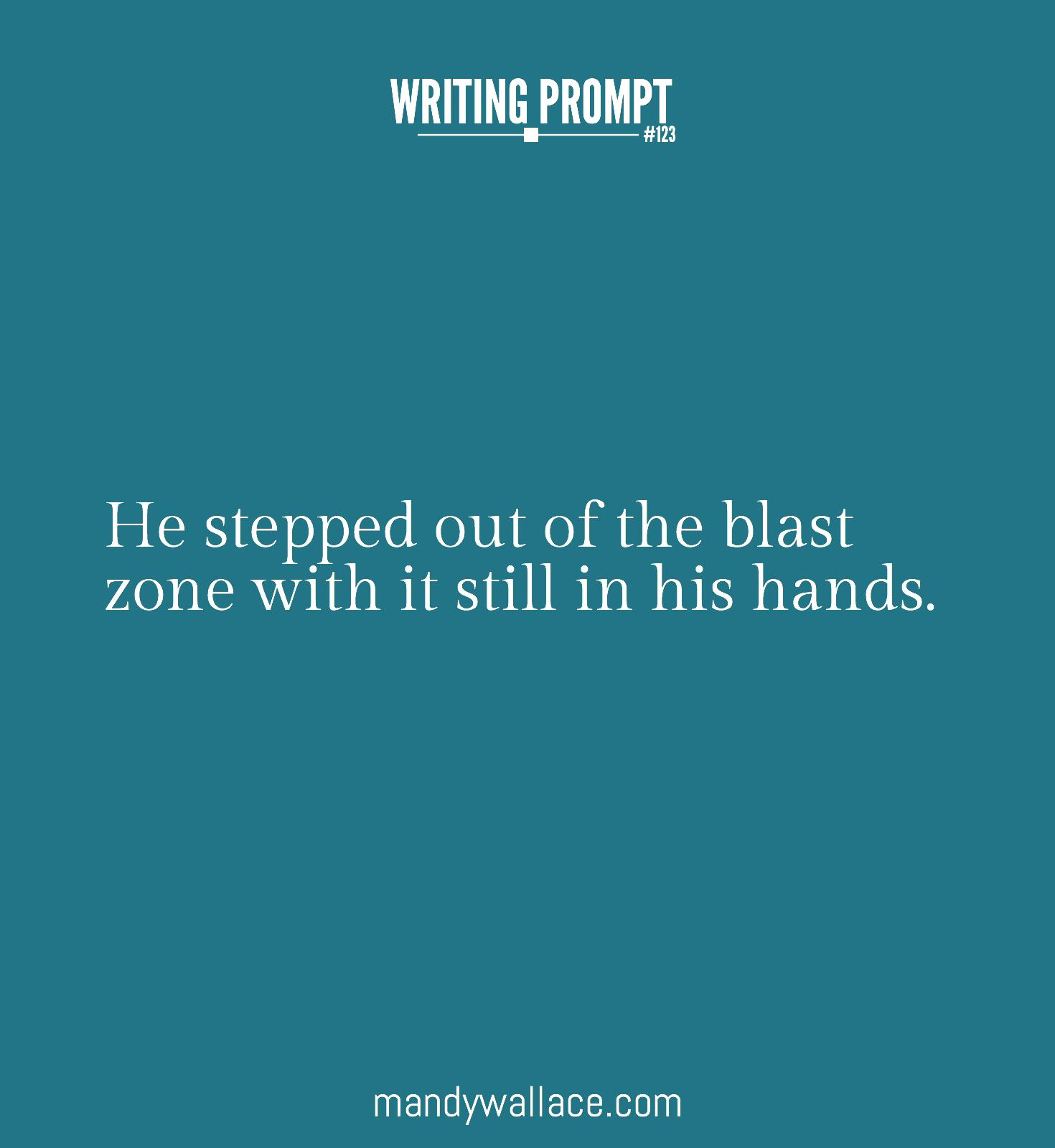 Writing Prompt #123: He stepped out of the blast zone with it still in his hands.