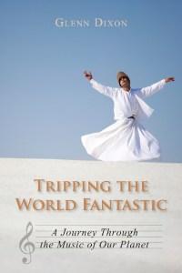 Tripping the World Fantastic: A Journey Through the Music of Our Planet by Glenn Dixon