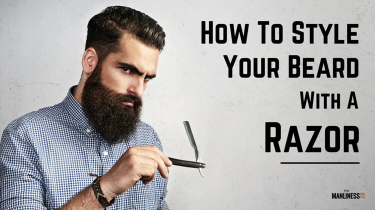 How To Style A Beard With A Razor The Manliness Kit