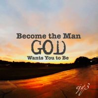 Become the man God wants you to be.