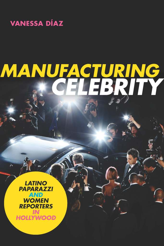 Manufacturing Celebrity: Latino Paparazzi and Women Reporters in Hollywood