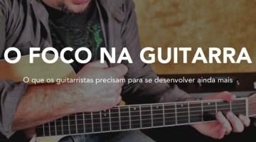 O que todo guitarrista precisa para ser cada vez melhor