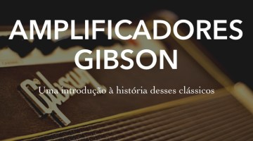 Amplificadores Gibson – Uma introdução à história desses clássicos