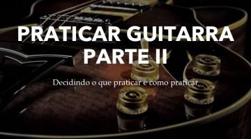 Praticando guitarra – Decidindo o que e praticar e como praticar