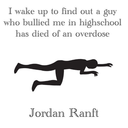 I wake up to find out a guy who bullied me in highschool has died of an overdose by Jordan Ranft