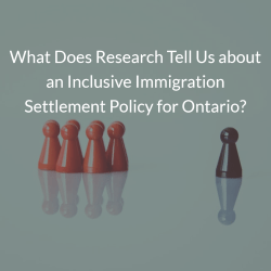 What Does Research Tell Us about an Inclusive Immigration Settlement Policy for Ontario?