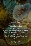 Agreement Four - Always Do Your Best .Your best is going to change from moment to moment; it will be different when you are healthy as opposed to sick. Under any circumstance, simply do your best, and you will avoid self-judgment, self-abuse and regret.