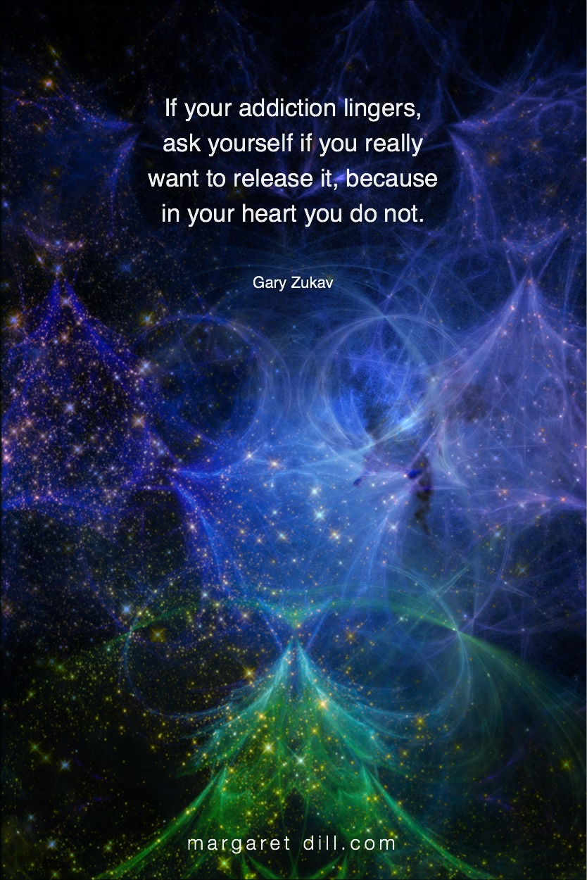 Addiction-Gary Zukav #spiritualquotes  #wordsofwisdom #Fractalart  #Margaretdill #GaryZukavQuote