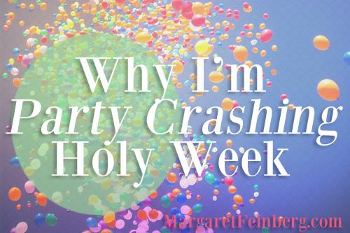 Why I'm Party Crashing Holy Week