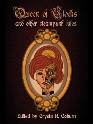 The Queen of Clocks and Other Steampunk Tales edited by Crysta K. Coburn