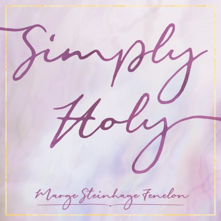 Simply Holy, Podcast, Marge Fenelon, Holiness