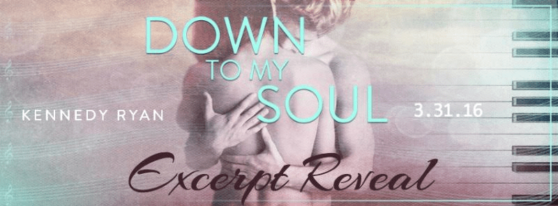 Excerpt Reveal for DOWN TO MY SOUL by Kennedy Ryan