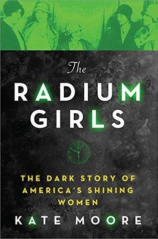 The Radium Girls: The Dark Story of America's Shinning Women by Kate Moore