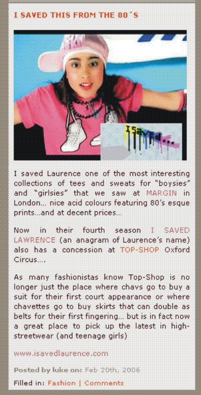 I SAVED THIS FROM THE 80'S + I Saved Laurence one of the most interesting collections of tees and sweats for boysies and girlsies that we saw at MARGIN in London + nice acid colours featuring 80's esque prints + and at decent prices + Now in their fourth season I saved Laurence an anagram of Laurence's name also has a concession at TOP SHOP Oxford Circus + As many fashionistas know Top Shop is no longer just the place where chavs go to buy a suit for their first court appearance or where chavettes go to buy skirts that can double as belts for their first fingering + but is in fact now a great place to pick up the latest in high-streetwear (and teenage girls)