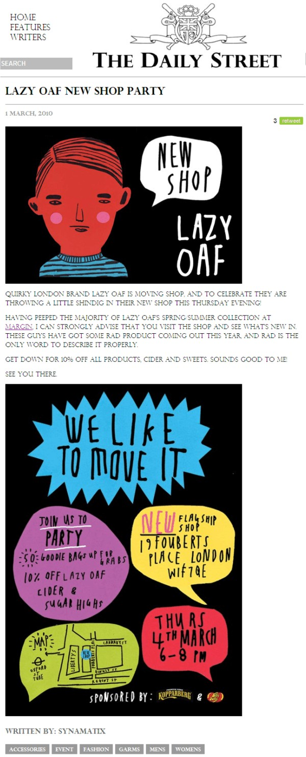 Lazy Oaf new shop party  1 March, 2010      Quirky London brand Lazy Oaf is moving shop, and to celebrate they are throwing a little shindig in their new shop this Thursday evening!  Having peeped the majority of Lazy Oafs Spring/Summer collection at Margin, I can strongly advise that you visit the shop and see whats new in. These guys have got some rad product coming out this year, and rad is the only word to describe it properly.  Get down for 10% off all products, cider and sweets. Sounds good to me!  See you there.