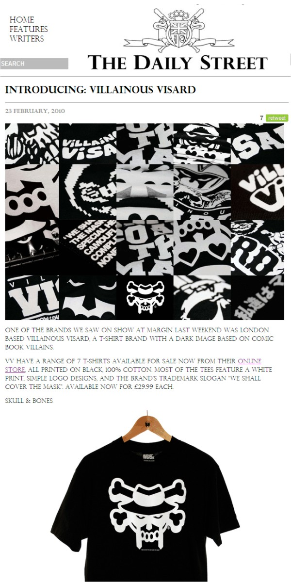 Introducing: Villainous Visard   23 February, 2010     One of the brands we saw on show at Margin last weekend was London based Villainous Visard, a T-shirt brand with a dark image based on comic book villains.  VV have a range of 7 T-shirts available for sale now from their online store, all printed on black, 100% cotton. Most of the tees feature a white print, simple logo designs, and the brands trademark slogan We shall cover the mask. Available now for £29.99 each.