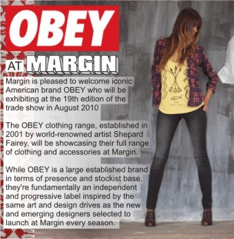 OBEY AT MARGIN   Margin is pleased to welcome iconic American brand OBEY who will be exhibiting at the 19th edition of the trade show in August 2010 +  The OBEY clothing range, established in 2001 by world-renowned artist Shepard Fairey, will be showcasing their full range of ladies clothing and accessories at Margin.   While OBEY is a large established brand in terms of presence and stockist base, they're fundamentally an independent and progressive label inspired by the same art and design drives as the new and emerging designers selected to launch at Margin every season +
