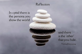 Reflections:  In CPTSD there is the person you show the world.  And there is the 'other' that you hide.