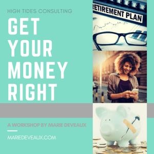 "Marie Deveaux career coach presents ""Get Your Money Right"" a workshop by High Tides consulting. Graphic displasys abandoned spectacles over a retirmeent workbook, a happy black woman looking down on her phone and a a broken piggy bank that has been patched up with a bandaid."