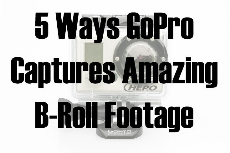 5 Ways GoPro Captures Amazing B-Roll Footage