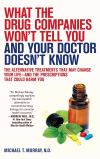 What the Drug Companies Won't Tell You and Your Doctor Doesn't Know: The Alternative Treatments That May Change Your Life–and the Prescriptions That Could Harm You
