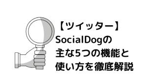【ツイッター】SocialDogの主な5つの機能と使い方を徹底解説