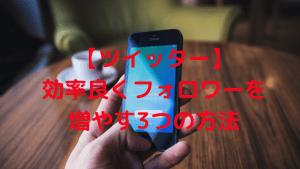 【ツイッター】効率良くフォロワーを増やす3つの方法
