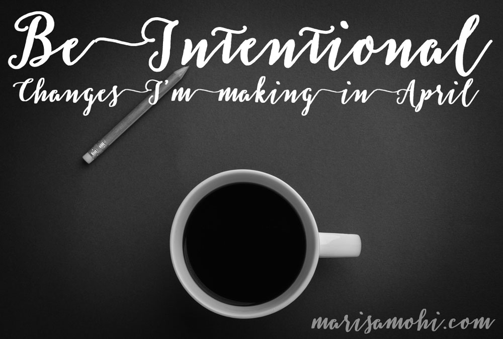 Be Intentional: Changes I'm Making This April