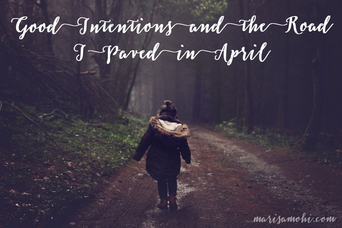 Good Intentions and the Road I Paved in April