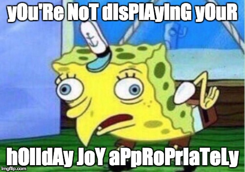 You're Not Displaying Your Holiday Joy Appropriately