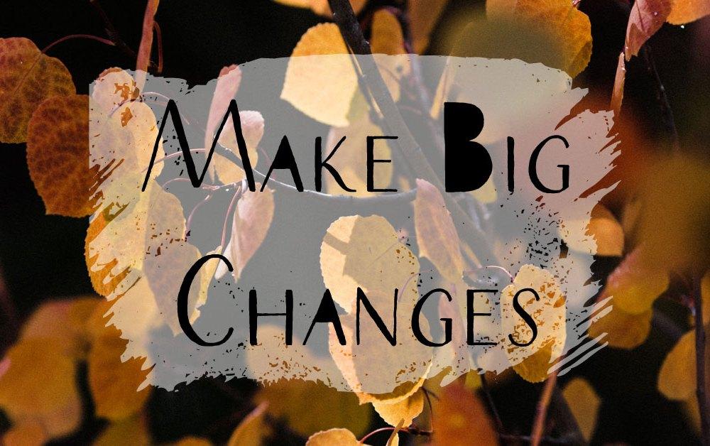 Make Big Changes