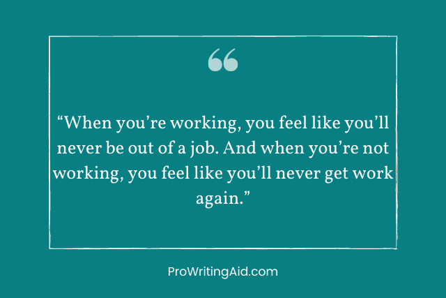 """""""When you're working, you feel like you'll never be out of a job. And when you're not working, you feel like you'll never get work again."""""""