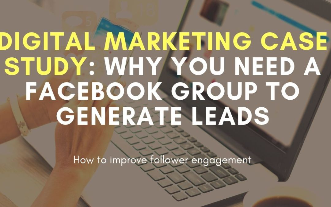 Digital Marketing Case Study: Why You Need a Facebook Group to Generate Leads