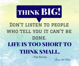 """Think big and don't listen to people who tell you it can't be done. Life's too short to think sma"