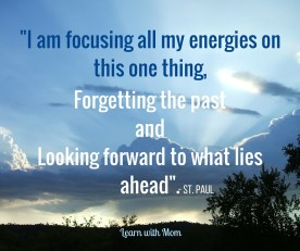 I am focusing all my energies on this one thing, Forgetting the pastandLooking Forward to what lies ah