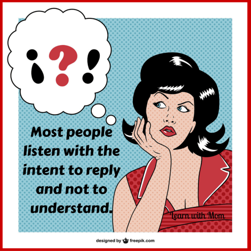 Most people listen with the intent to reply and not to understand.